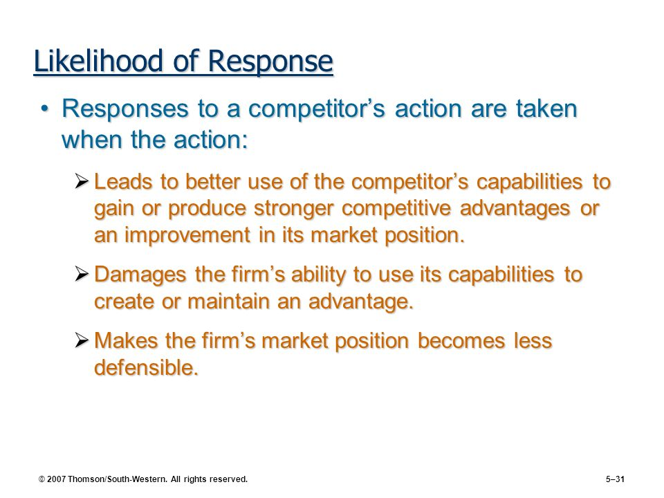 © 2007 Thomson/South-Western. All rights reserved. 5–31 Likelihood of Response Responses to a competitors action are taken when the action:Responses t