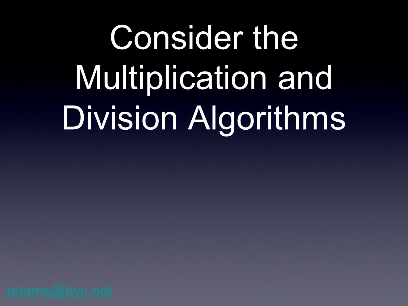 Consider the Multiplication and Division Algorithms pharris@byu.net