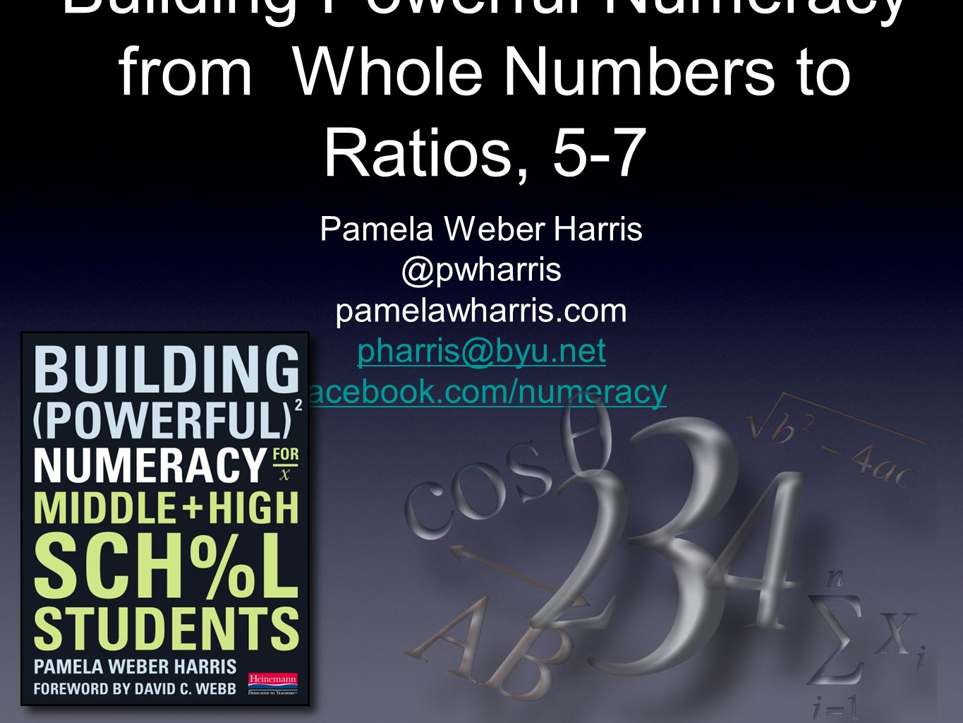 Building Powerful Numeracy from Whole Numbers to Ratios, 5-7 Pamela Weber Harris @pwharris pamelawharris.com pharris@byu.net facebook.com/numeracy