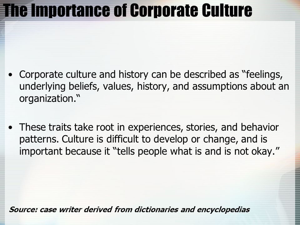 The Importance of Corporate Culture Corporate culture and history can be described as feelings, underlying beliefs, values, history, and assumptions a