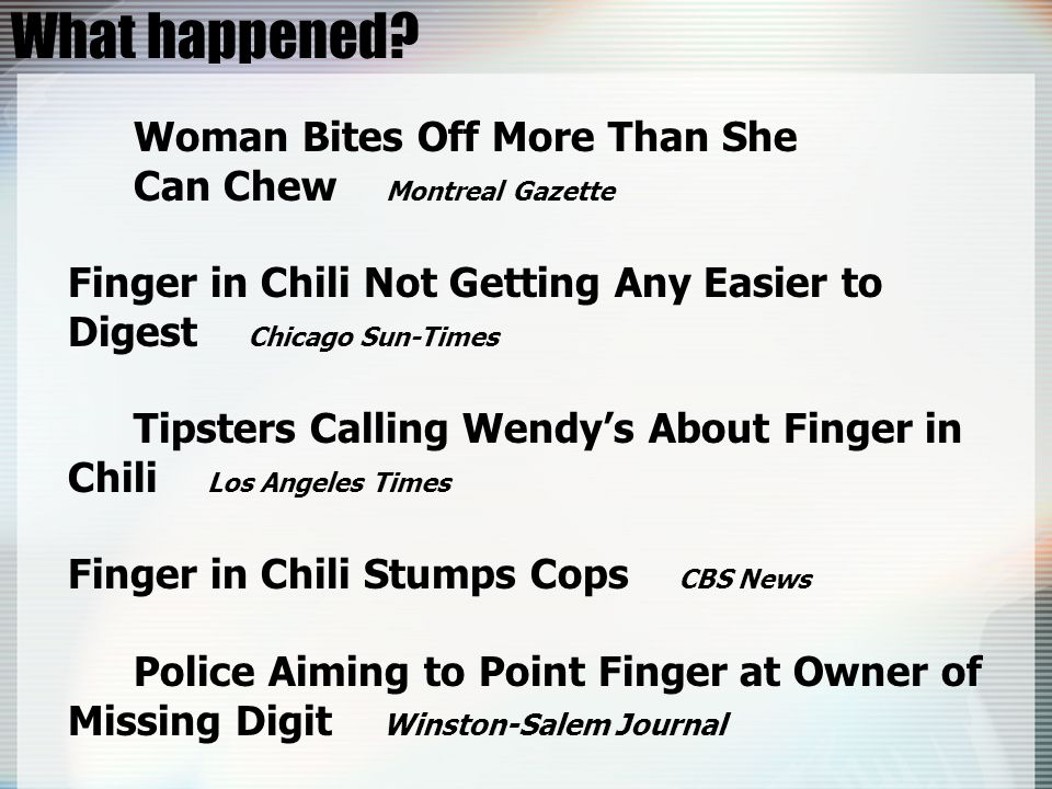 What happened? Woman Bites Off More Than She Can Chew Montreal Gazette Finger in Chili Not Getting Any Easier to Digest Chicago Sun-Times Tipsters Cal