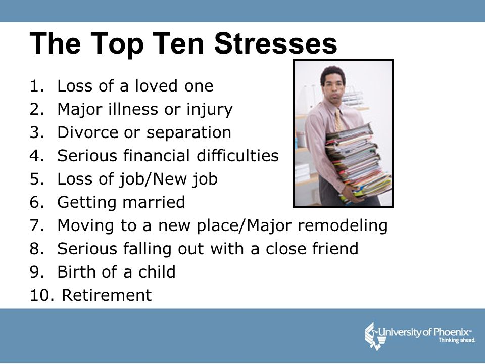 The Top Ten Stresses 1. Loss of a loved one 2. Major illness or injury 3. Divorce or separation 4. Serious financial difficulties 5. Loss of job/New j