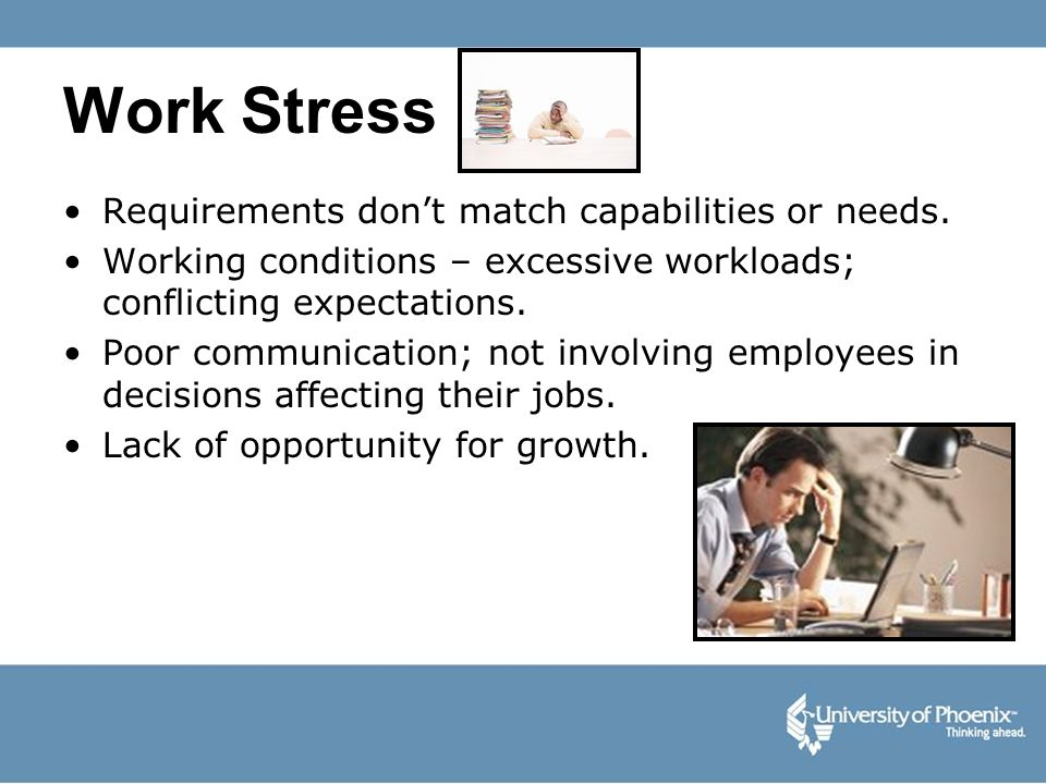 Work Stress Requirements dont match capabilities or needs. Working conditions – excessive workloads; conflicting expectations. Poor communication; not