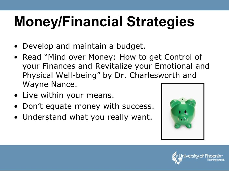 Money/Financial Strategies Develop and maintain a budget. Read Mind over Money: How to get Control of your Finances and Revitalize your Emotional and