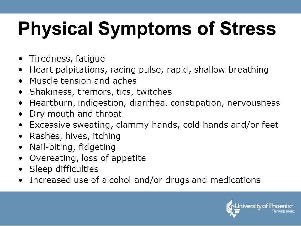 Physical Symptoms of Stress Tiredness, fatigue Heart palpitations, racing pulse, rapid, shallow breathing Muscle tension and aches Shakiness, tremors,