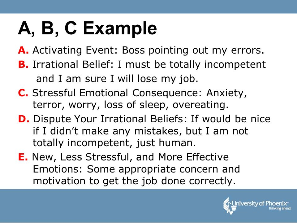 A, B, C Example A. Activating Event: Boss pointing out my errors. B. Irrational Belief: I must be totally incompetent and I am sure I will lose my job