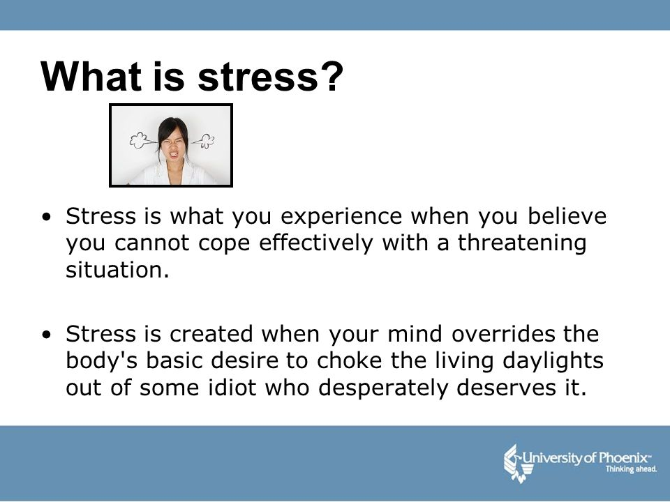 What is stress? Stress is what you experience when you believe you cannot cope effectively with a threatening situation. Stress is created when your m