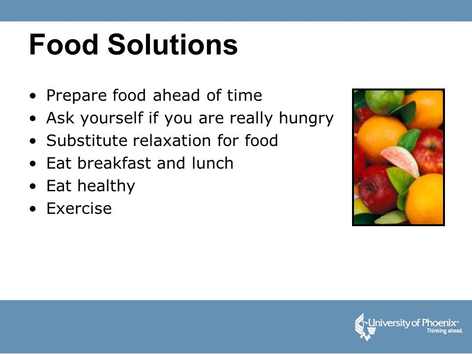 Food Solutions Prepare food ahead of time Ask yourself if you are really hungry Substitute relaxation for food Eat breakfast and lunch Eat healthy Exe