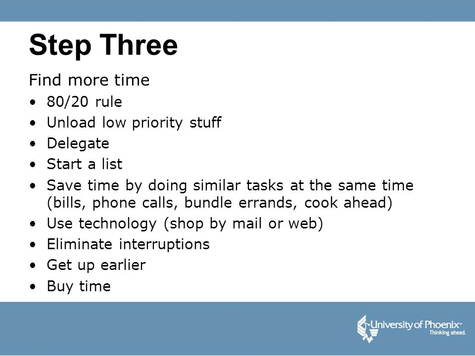 Step Three Find more time 80/20 rule Unload low priority stuff Delegate Start a list Save time by doing similar tasks at the same time (bills, phone c