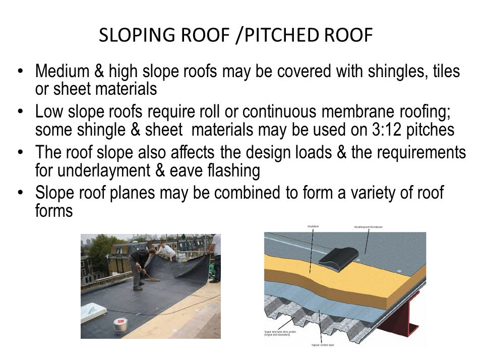SLOPING ROOF /PITCHED ROOF Medium & high slope roofs may be covered with shingles, tiles or sheet materials Low slope roofs require roll or continuous