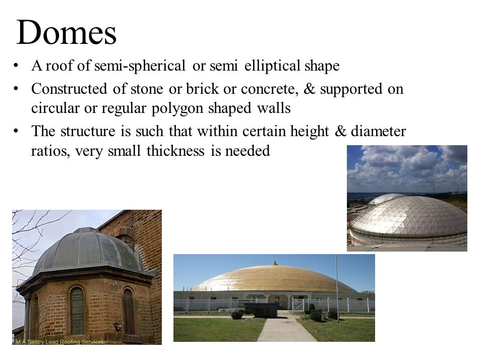 Domes A roof of semi-spherical or semi elliptical shape Constructed of stone or brick or concrete, & supported on circular or regular polygon shaped w