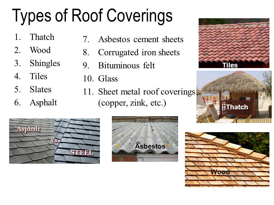 Types of Roof Coverings 1.Thatch 2.Wood 3.Shingles 4.Tiles 5.Slates 6.Asphalt 7.Asbestos cement sheets 8.Corrugated iron sheets 9.Bituminous felt 10.G