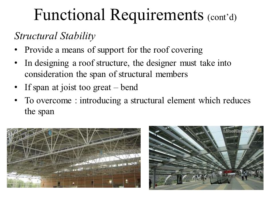 Functional Requirements (contd) Structural Stability Provide a means of support for the roof covering In designing a roof structure, the designer must