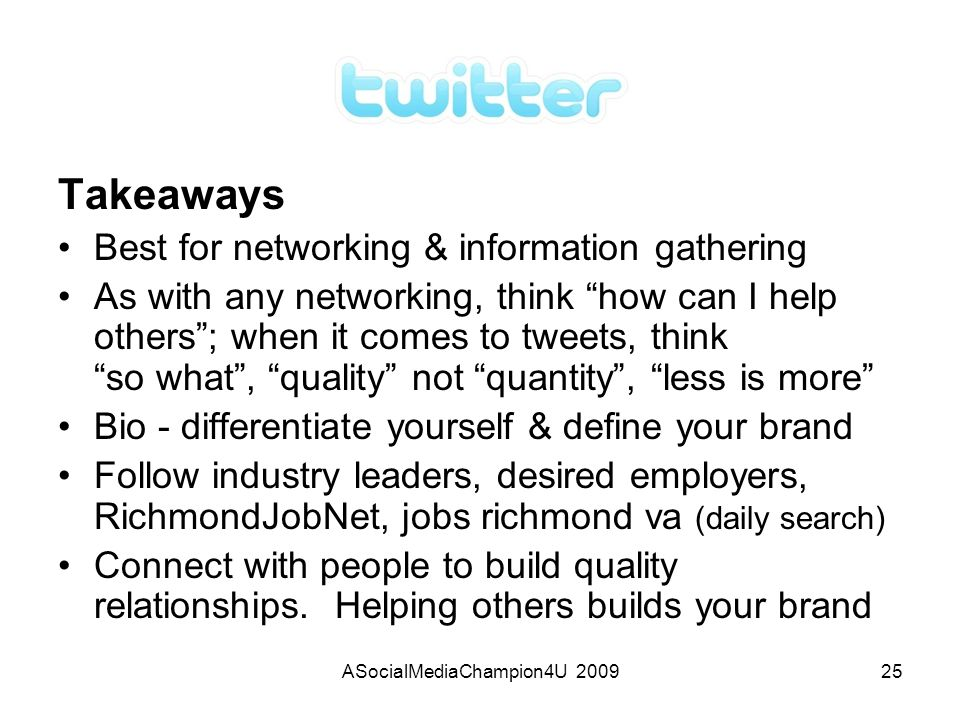 ASocialMediaChampion4U 200925 Takeaways Best for networking & information gathering As with any networking, think how can I help others; when it comes to tweets, think so what, quality not quantity, less is more Bio - differentiate yourself & define your brand Follow industry leaders, desired employers, RichmondJobNet, jobs richmond va (daily search) Connect with people to build quality relationships.