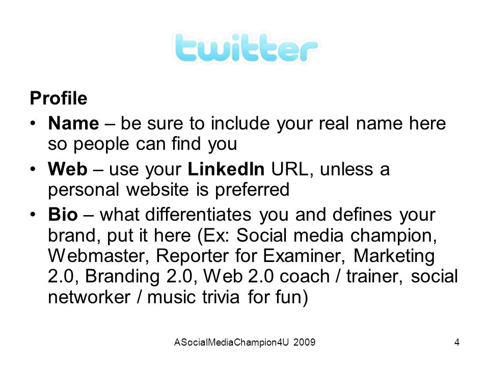 ASocialMediaChampion4U 20094 Profile Name – be sure to include your real name here so people can find you Web – use your LinkedIn URL, unless a personal website is preferred Bio – what differentiates you and defines your brand, put it here (Ex: Social media champion, Webmaster, Reporter for Examiner, Marketing 2.0, Branding 2.0, Web 2.0 coach / trainer, social networker / music trivia for fun)