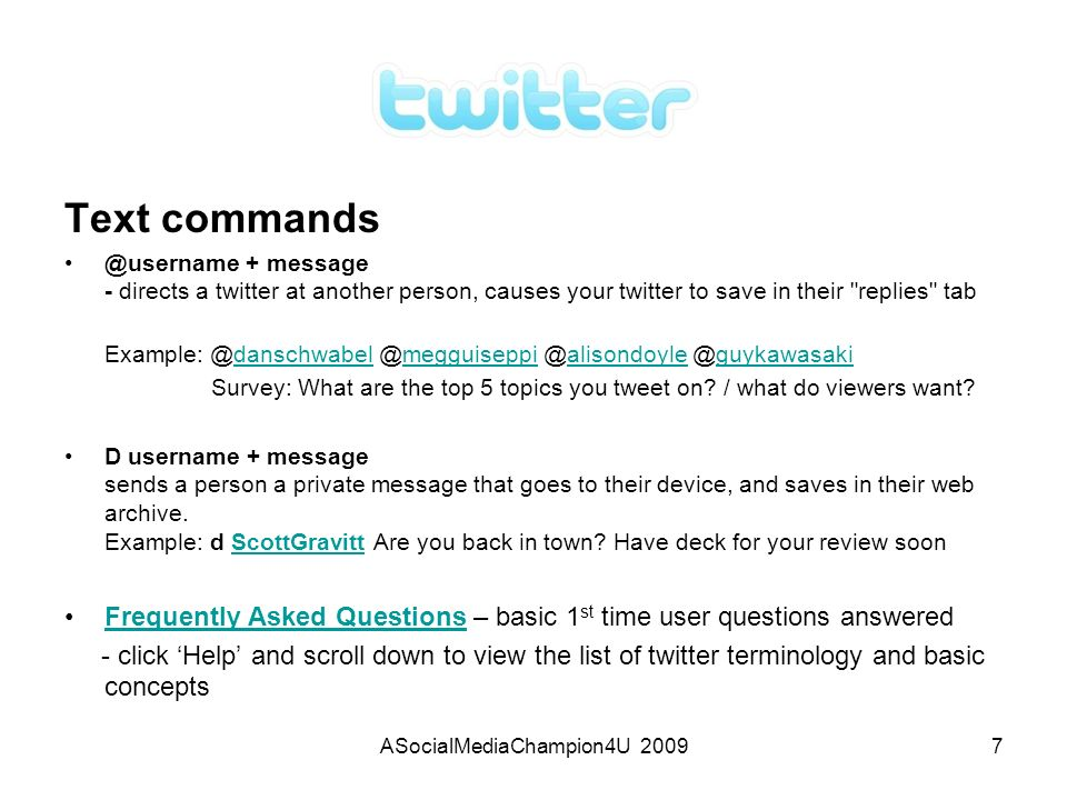 ASocialMediaChampion4U 20097 Text commands @username + message - directs a twitter at another person, causes your twitter to save in their replies tab Example: @danschwabel @megguiseppi @alisondoyle @guykawasakidanschwabelmegguiseppialisondoyleguykawasaki Survey: What are the top 5 topics you tweet on.