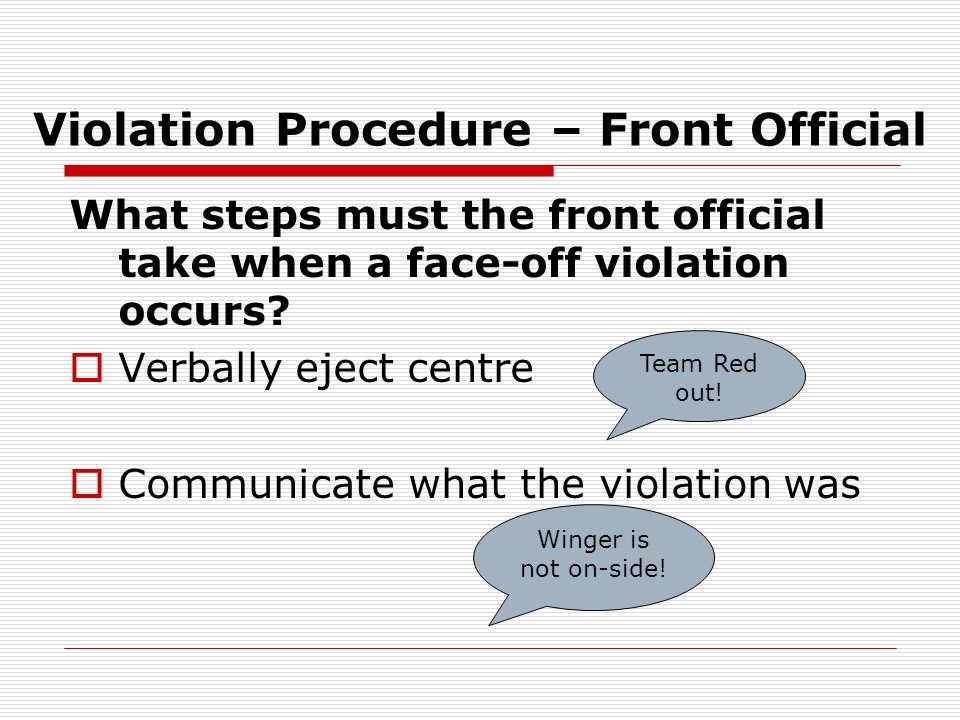 Violation Procedure – Front Official What steps must the front official take when a face-off violation occurs? Verbally eject centre Communicate what