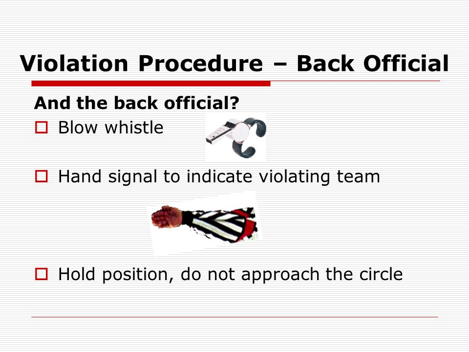 Violation Procedure – Back Official And the back official? Blow whistle Hand signal to indicate violating team Hold position, do not approach the circ