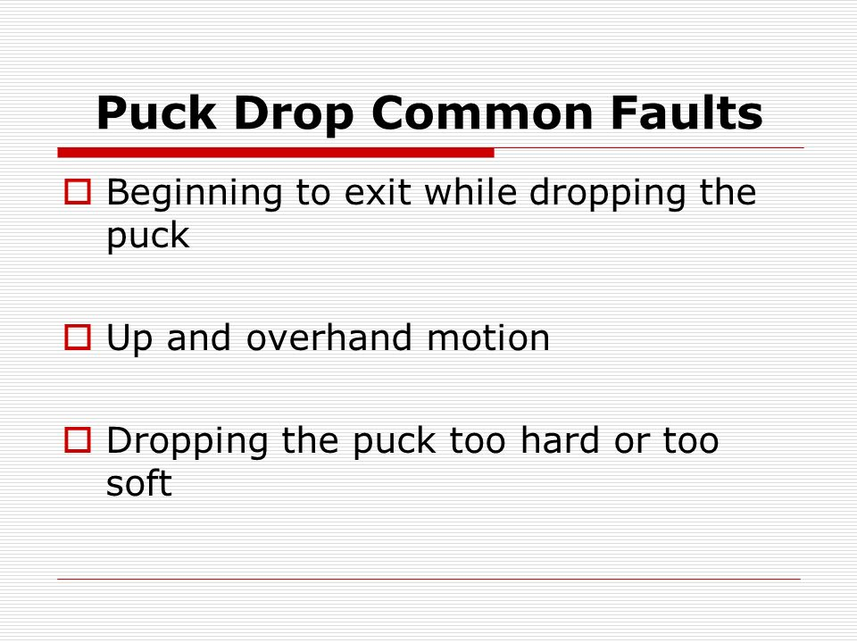 Puck Drop Common Faults Beginning to exit while dropping the puck Up and overhand motion Dropping the puck too hard or too soft