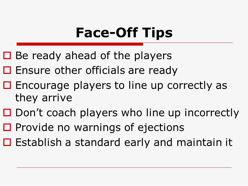 Face-Off Tips Be ready ahead of the players Ensure other officials are ready Encourage players to line up correctly as they arrive Dont coach players