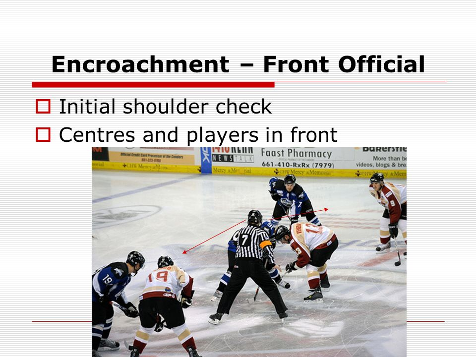 Encroachment – Back Official After front official has completed shoulder check Players behind partner dropping the puck