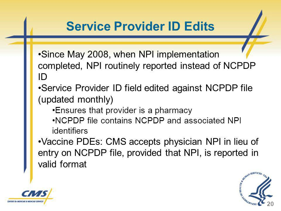Service Provider ID Edits 20 Since May 2008, when NPI implementation completed, NPI routinely reported instead of NCPDP ID Service Provider ID field e