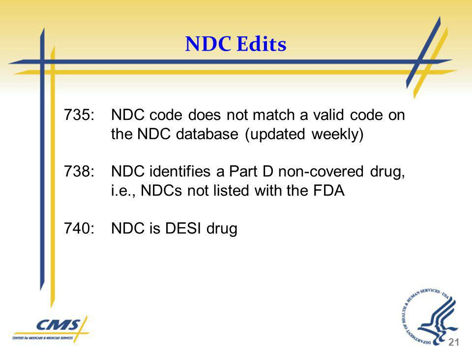NDC Edits 21 735:NDC code does not match a valid code on the NDC database (updated weekly) 738: NDC identifies a Part D non-covered drug, i.e., NDCs n