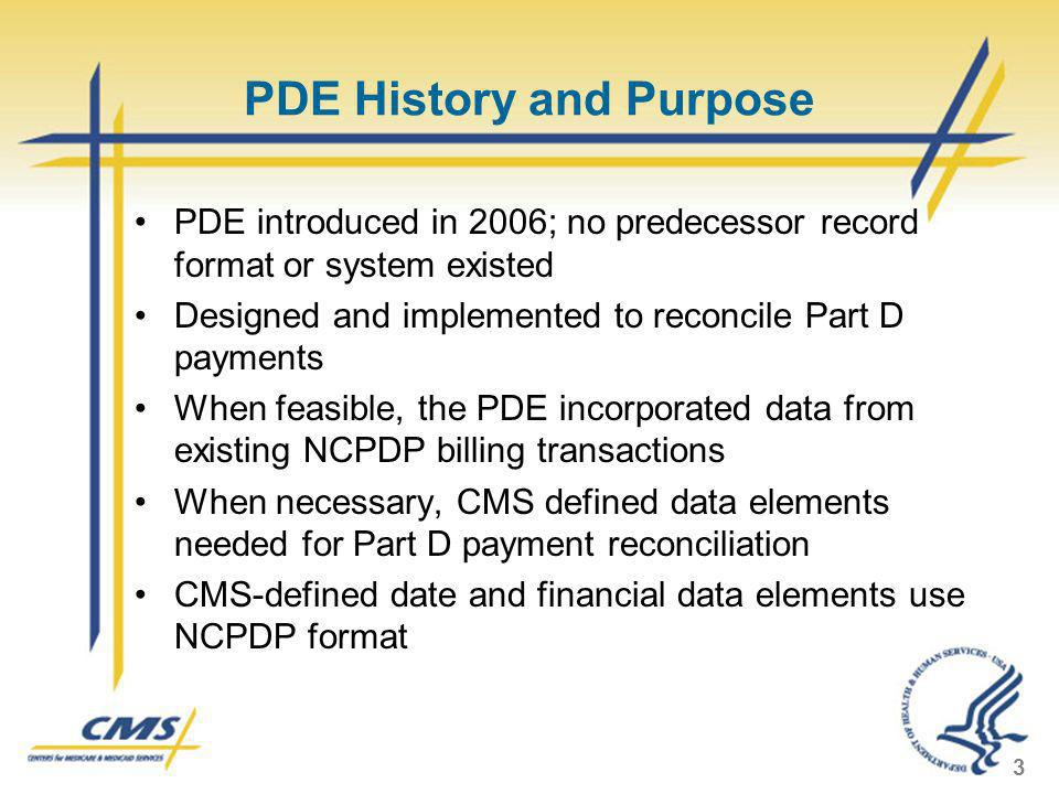 PDE History and Purpose PDE introduced in 2006; no predecessor record format or system existed Designed and implemented to reconcile Part D payments W