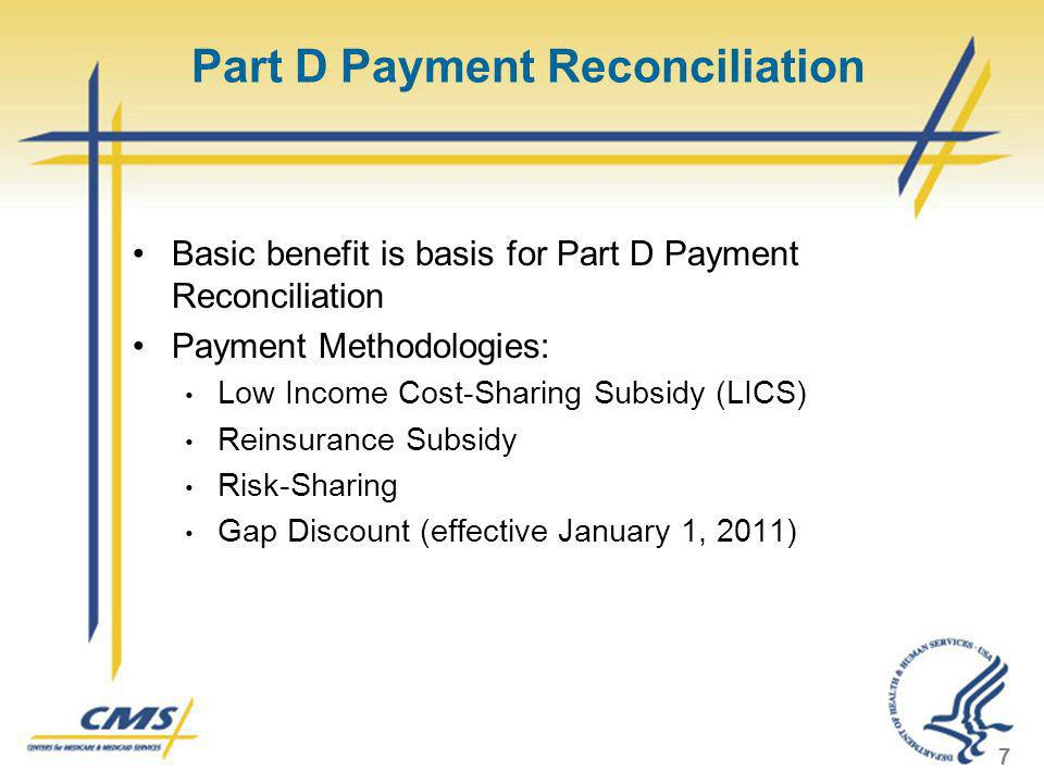Part D Payment Reconciliation Basic benefit is basis for Part D Payment Reconciliation Payment Methodologies: Low Income Cost-Sharing Subsidy (LICS) R