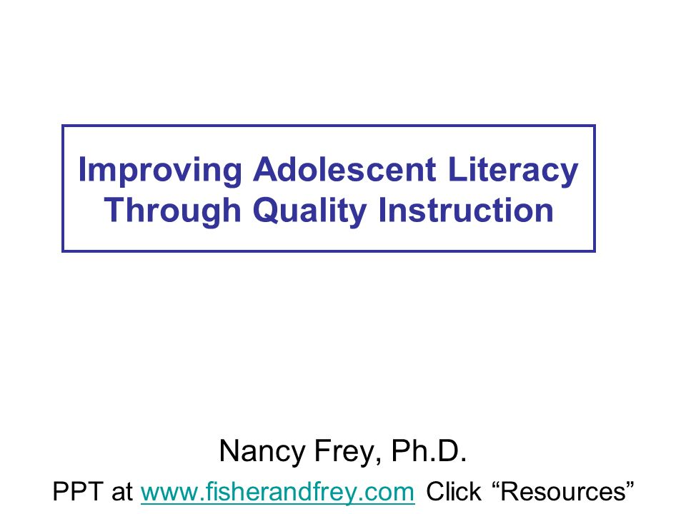 Improving Adolescent Literacy Through Quality Instruction Nancy Frey, Ph.D. PPT at www.fisherandfrey.com Click Resourceswww.fisherandfrey.com