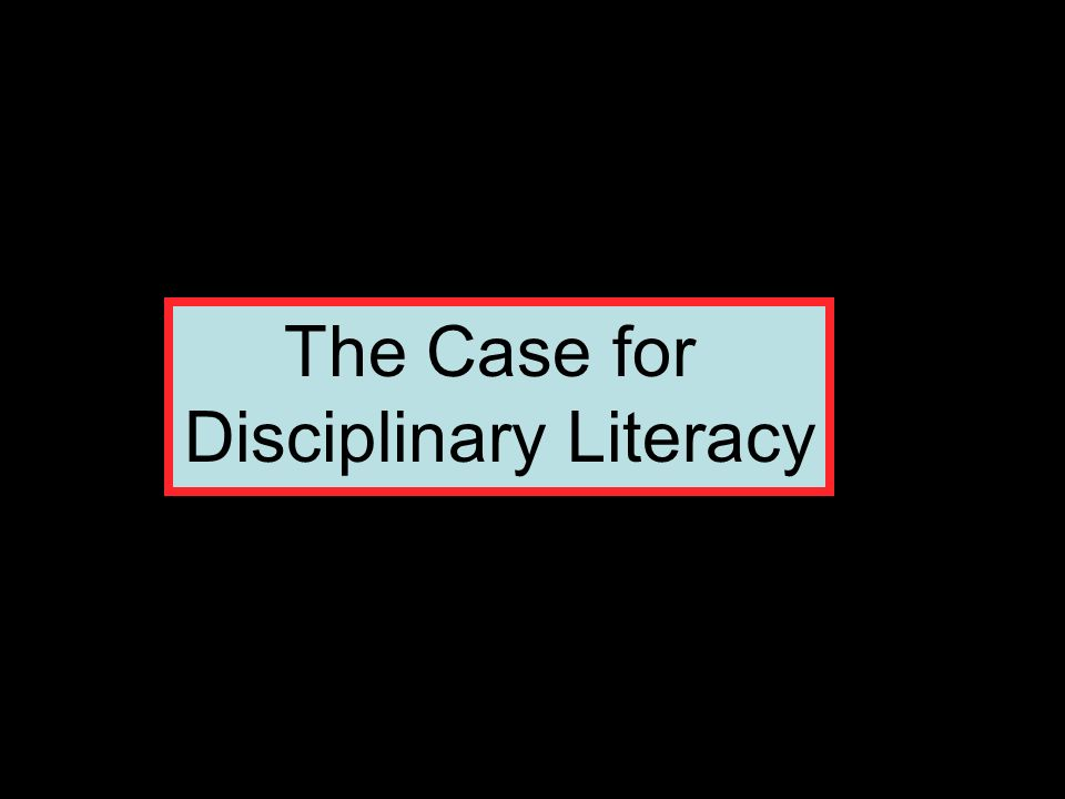 The Case for Disciplinary Literacy