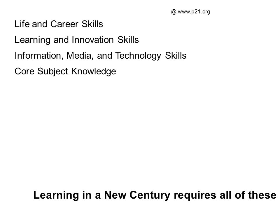 Life and Career Skills Learning and Innovation Skills Information, Media, and Technology Skills Core Subject Knowledge Learning in a New Century requi