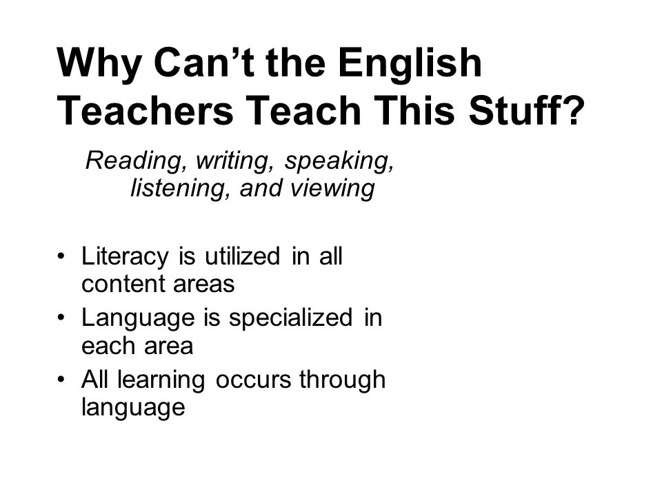 Why Cant the English Teachers Teach This Stuff? Reading, writing, speaking, listening, and viewing Literacy is utilized in all content areas Language