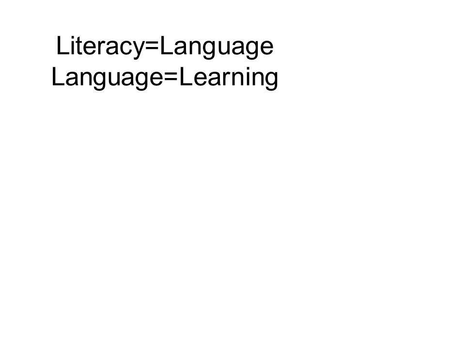 Literacy=Language Language=Learning