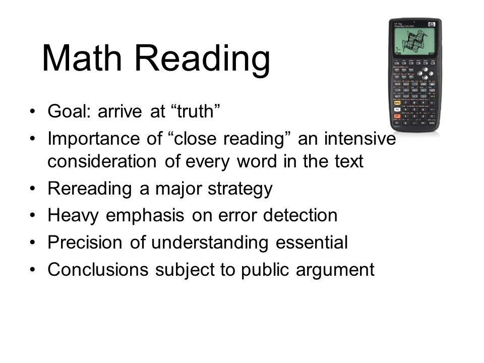 Math Reading Goal: arrive at truth Importance of close reading an intensive consideration of every word in the text Rereading a major strategy Heavy e