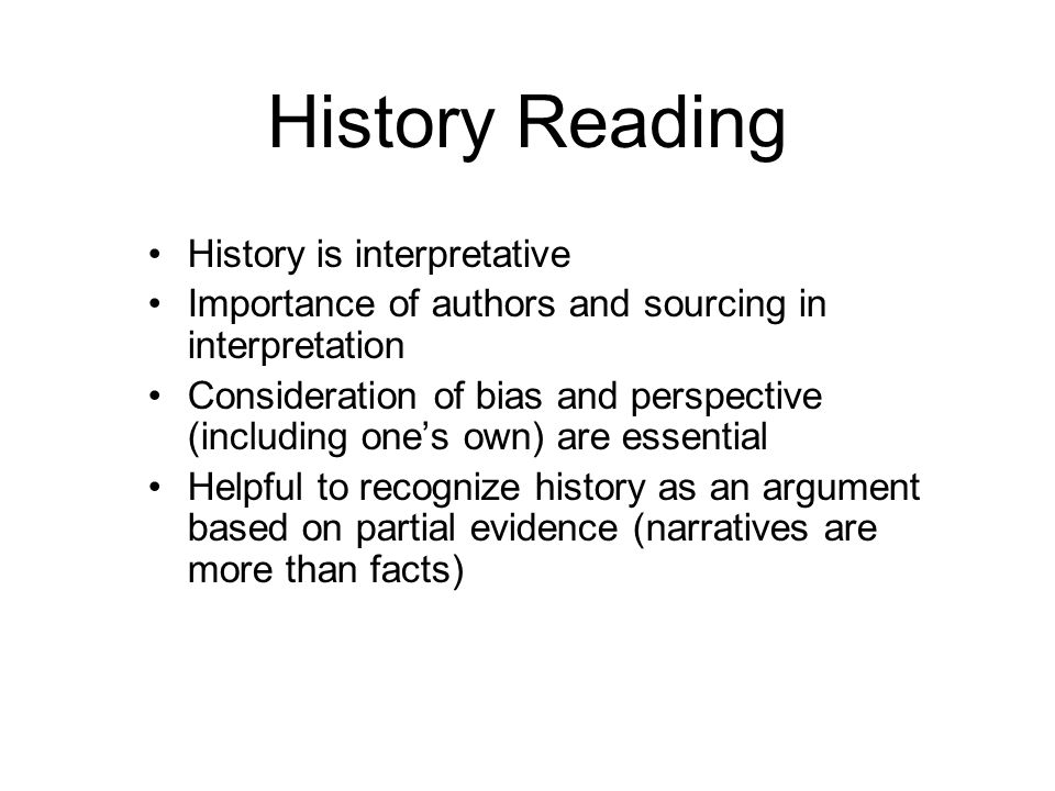 History Reading History is interpretative Importance of authors and sourcing in interpretation Consideration of bias and perspective (including ones o