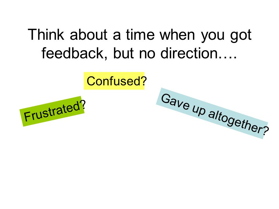 Think about a time when you got feedback, but no direction…. Frustrated? Confused? Gave up altogether?