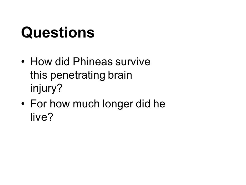 Questions How did Phineas survive this penetrating brain injury? For how much longer did he live?