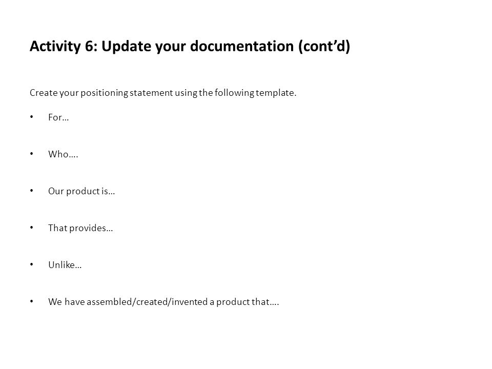 Activity 6: Update your documentation (contd) Create your positioning statement using the following template. For… Who…. Our product is… That provides