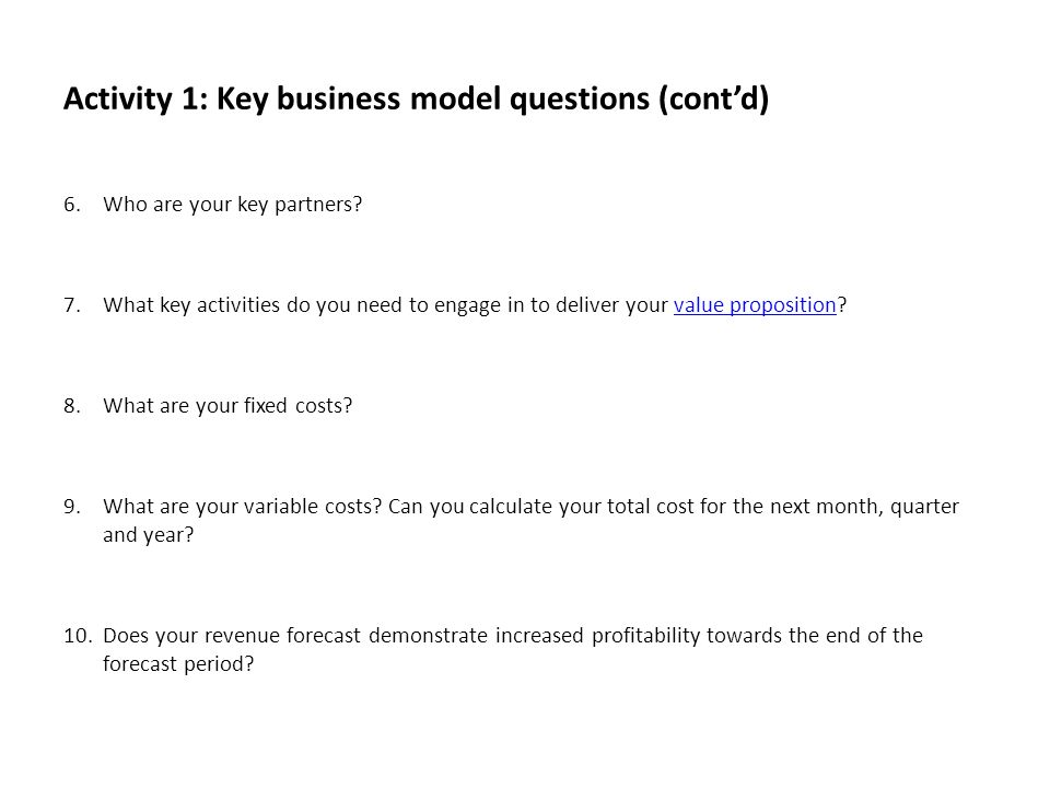 Activity 1: Key business model questions (contd) 6.Who are your key partners? 7.What key activities do you need to engage in to deliver your value pro