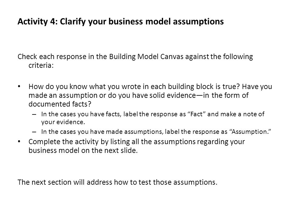 Activity 4: Clarify your business model assumptions Check each response in the Building Model Canvas against the following criteria: How do you know w
