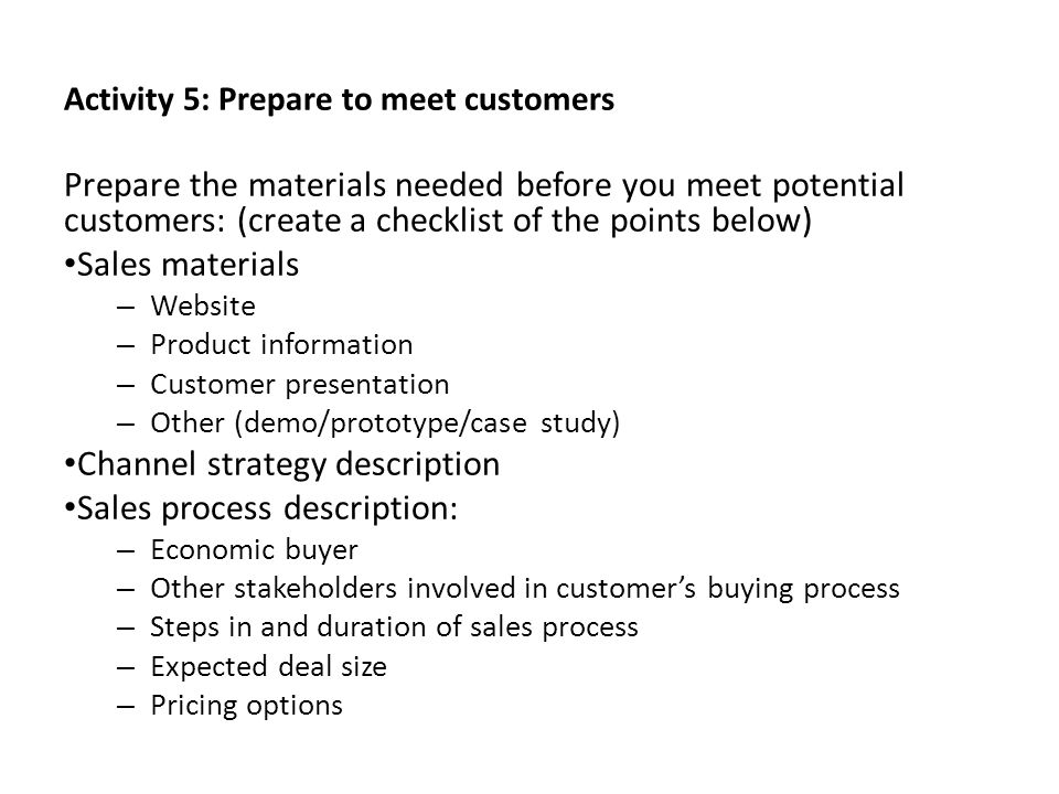 Activity 5: Prepare to meet customers Prepare the materials needed before you meet potential customers: (create a checklist of the points below) Sales
