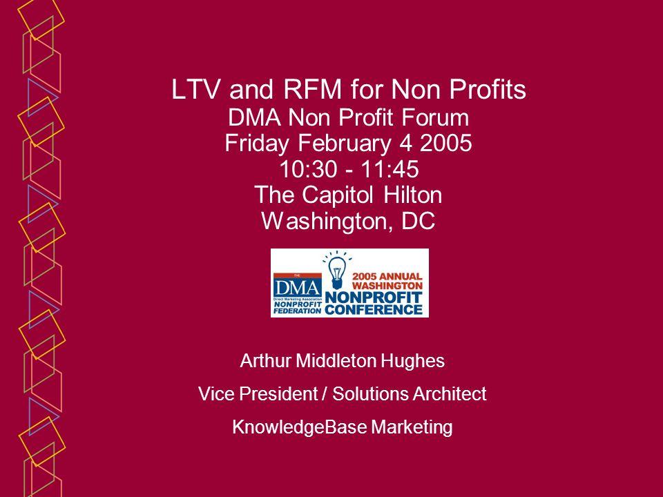 LTV and RFM for Non Profits DMA Non Profit Forum Friday February 4 2005 10:30 - 11:45 The Capitol Hilton Washington, DC Arthur Middleton Hughes Vice P
