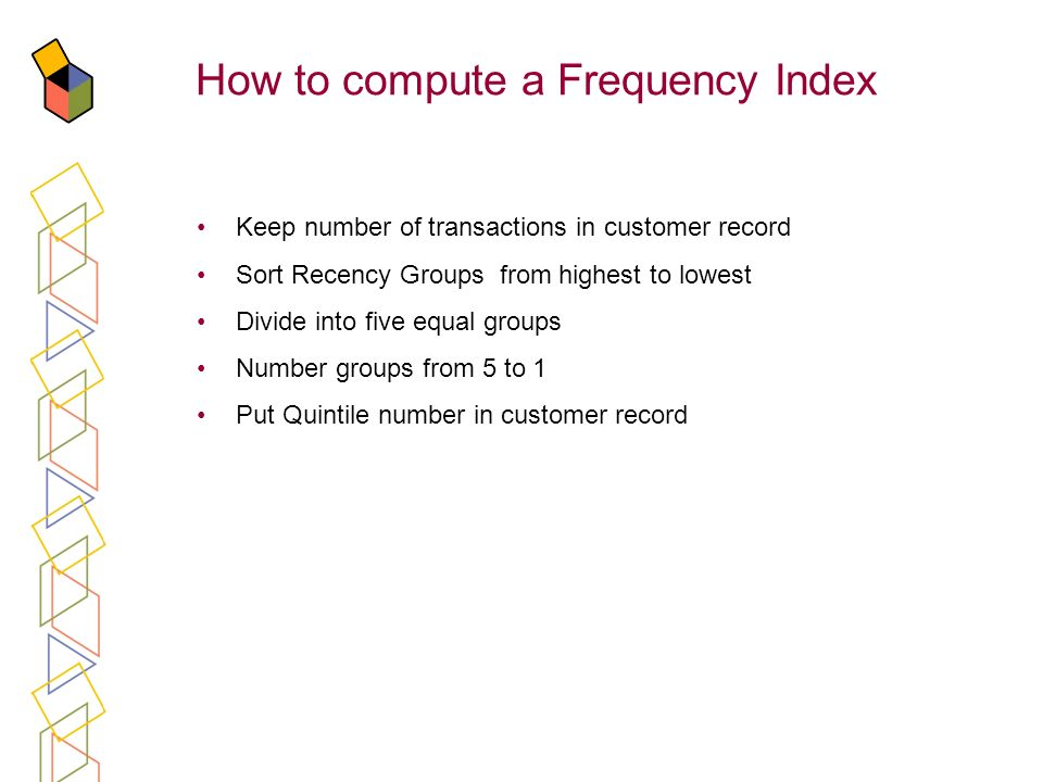 How to compute a Frequency Index Keep number of transactions in customer record Sort Recency Groups from highest to lowest Divide into five equal grou