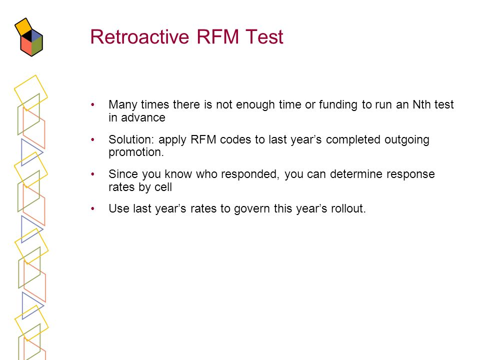 Retroactive RFM Test Many times there is not enough time or funding to run an Nth test in advance Solution: apply RFM codes to last years completed ou