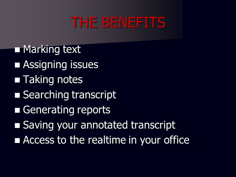 THE BENEFITS Marking text Marking text Assigning issues Assigning issues Taking notes Taking notes Searching transcript Searching transcript Generating reports Generating reports Saving your annotated transcript Saving your annotated transcript Access to the realtime in your office Access to the realtime in your office