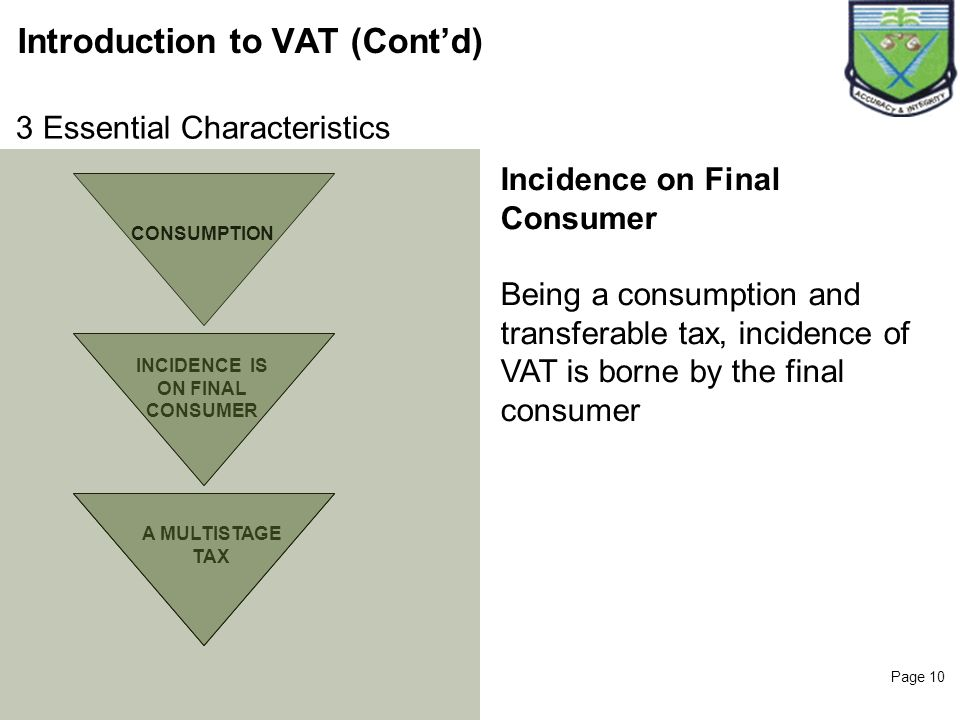 Page 10 Introduction to VAT (Contd) CONSUMPTION INCIDENCE IS ON FINAL CONSUMER Incidence on Final Consumer Being a consumption and transferable tax, i