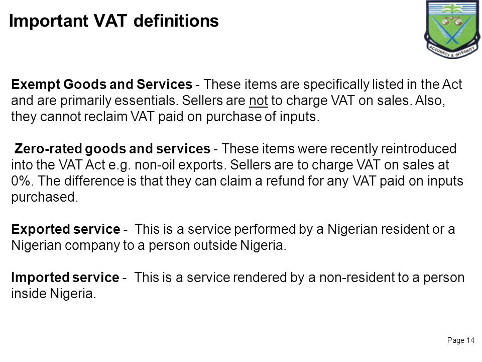 Page 14 Important VAT definitions Exempt Goods and Services - These items are specifically listed in the Act and are primarily essentials. Sellers are