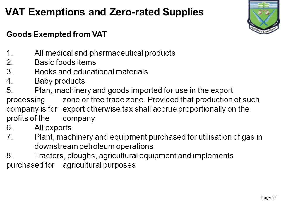 Page 17 VAT Exemptions and Zero-rated Supplies Goods Exempted from VAT 1.All medical and pharmaceutical products 2.Basic foods items 3.Books and educa