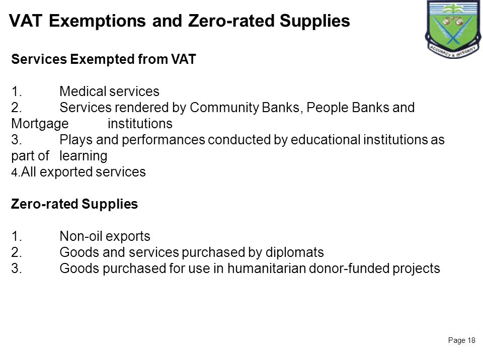 Page 18 VAT Exemptions and Zero-rated Supplies Services Exempted from VAT 1.Medical services 2.Services rendered by Community Banks, People Banks and